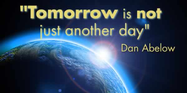 """Tomorrow is not just another day."" -- Dan Abelow"